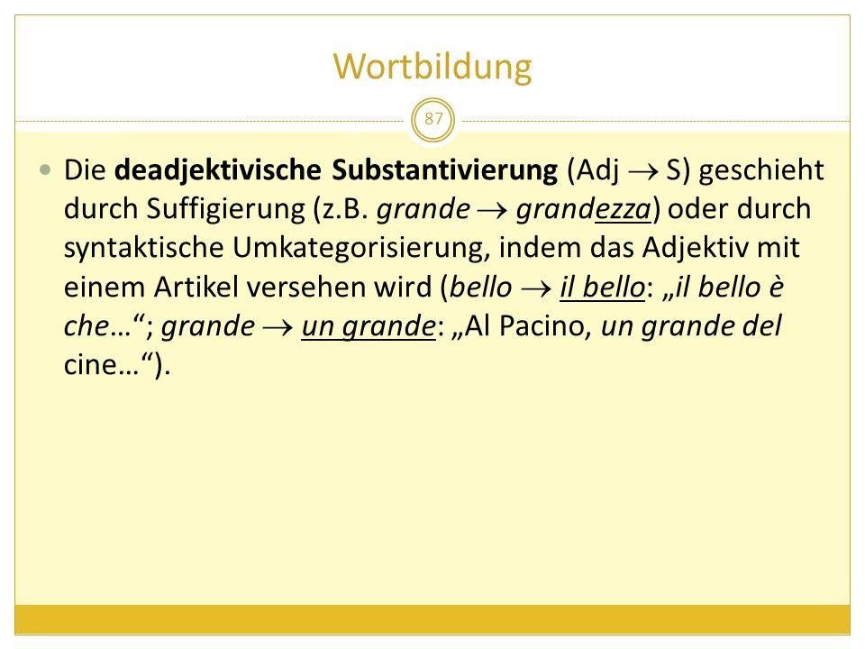 Wortbildung 87 Die deadjektivische Substantivierung (Adj S) geschieht durch Suffigierung (z.B. grande grandezza) oder durch syntaktische Umkategorisie