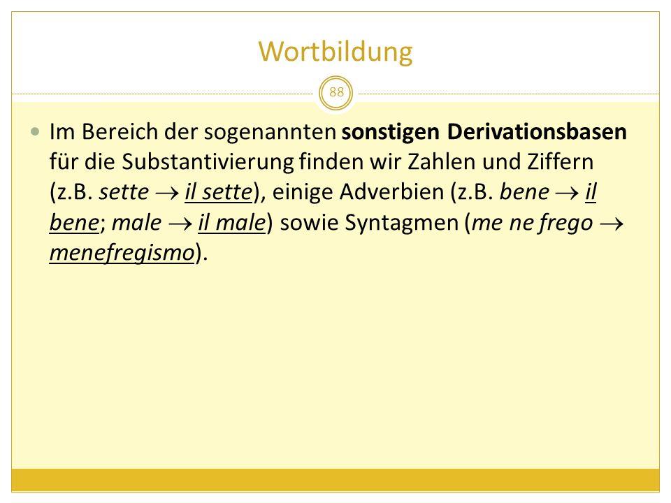 Wortbildung 88 Im Bereich der sogenannten sonstigen Derivationsbasen für die Substantivierung finden wir Zahlen und Ziffern (z.B. sette il sette), ein