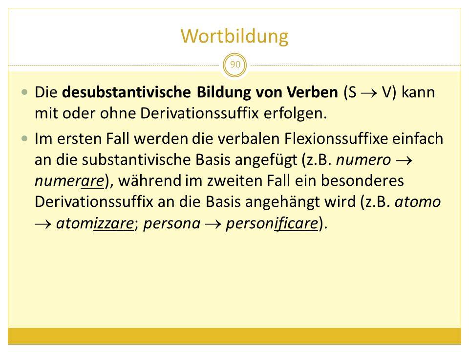 Wortbildung 90 Die desubstantivische Bildung von Verben (S V) kann mit oder ohne Derivationssuffix erfolgen. Im ersten Fall werden die verbalen Flexio
