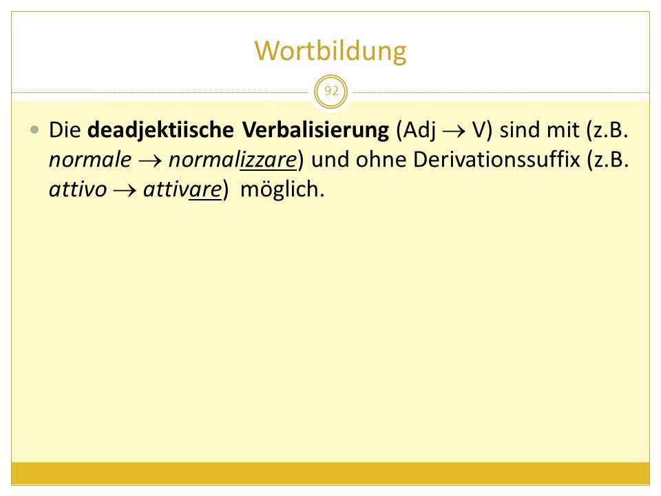 Wortbildung 92 Die deadjektiische Verbalisierung (Adj V) sind mit (z.B. normale normalizzare) und ohne Derivationssuffix (z.B. attivo attivare) möglic