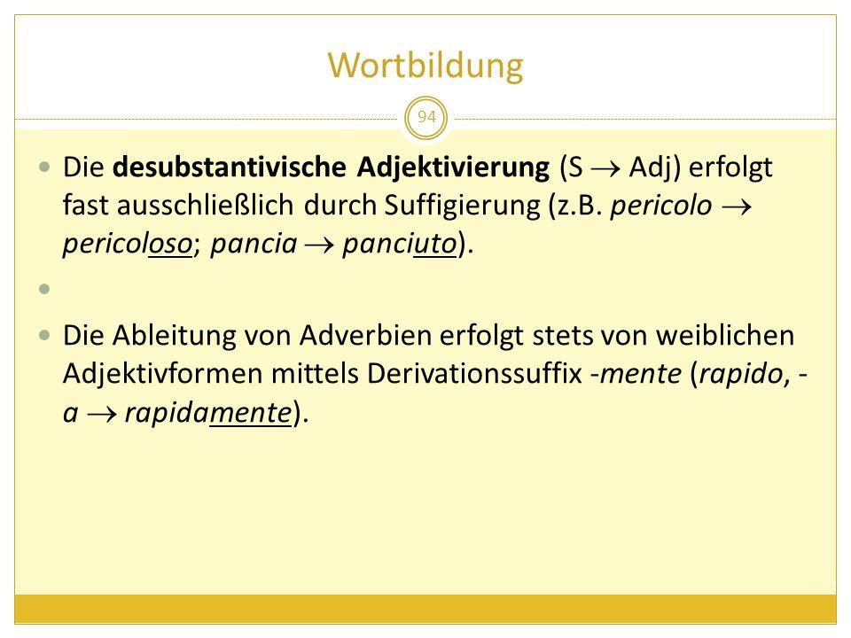 Wortbildung 94 Die desubstantivische Adjektivierung (S Adj) erfolgt fast ausschließlich durch Suffigierung (z.B. pericolo pericoloso; pancia panciuto)