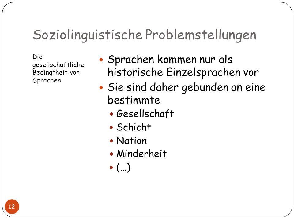 Soziolinguistische Problemstellungen Die gesellschaftliche Bedingtheit von Sprachen Sprachen kommen nur als historische Einzelsprachen vor Sie sind da