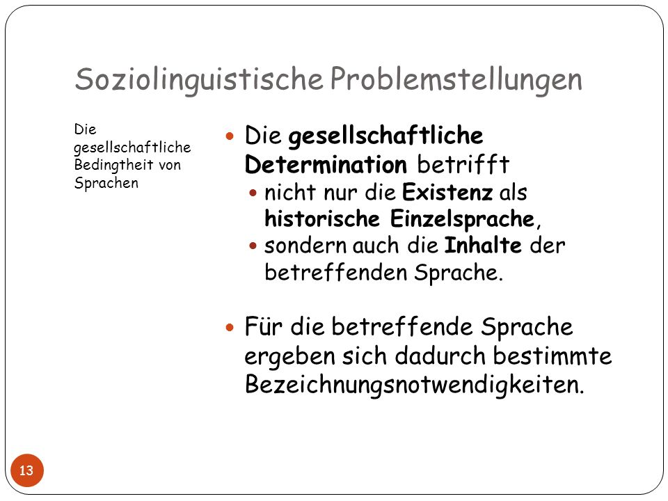 Soziolinguistische Problemstellungen Die gesellschaftliche Bedingtheit von Sprachen Die gesellschaftliche Determination betrifft nicht nur die Existen