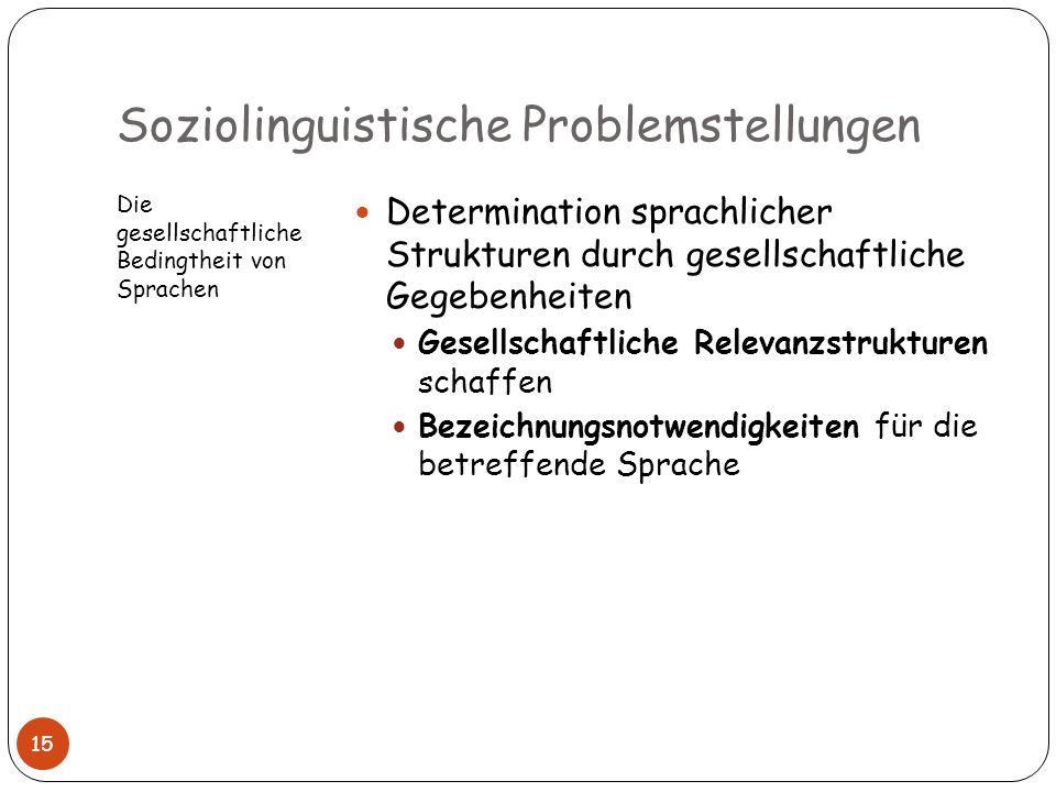 Soziolinguistische Problemstellungen Die gesellschaftliche Bedingtheit von Sprachen Determination sprachlicher Strukturen durch gesellschaftliche Gege
