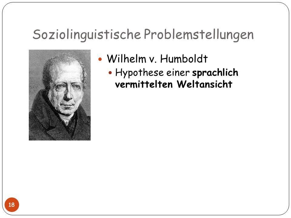 Soziolinguistische Problemstellungen Wilhelm v. Humboldt Hypothese einer sprachlich vermittelten Weltansicht 18