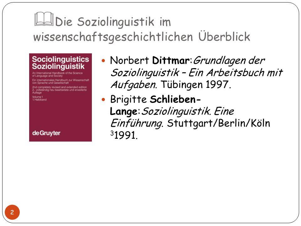 Die Soziolinguistik im wissenschaftsgeschichtlichen Überblick 2 Norbert Dittmar:Grundlagen der Soziolinguistik – Ein Arbeitsbuch mit Aufgaben. Tübinge