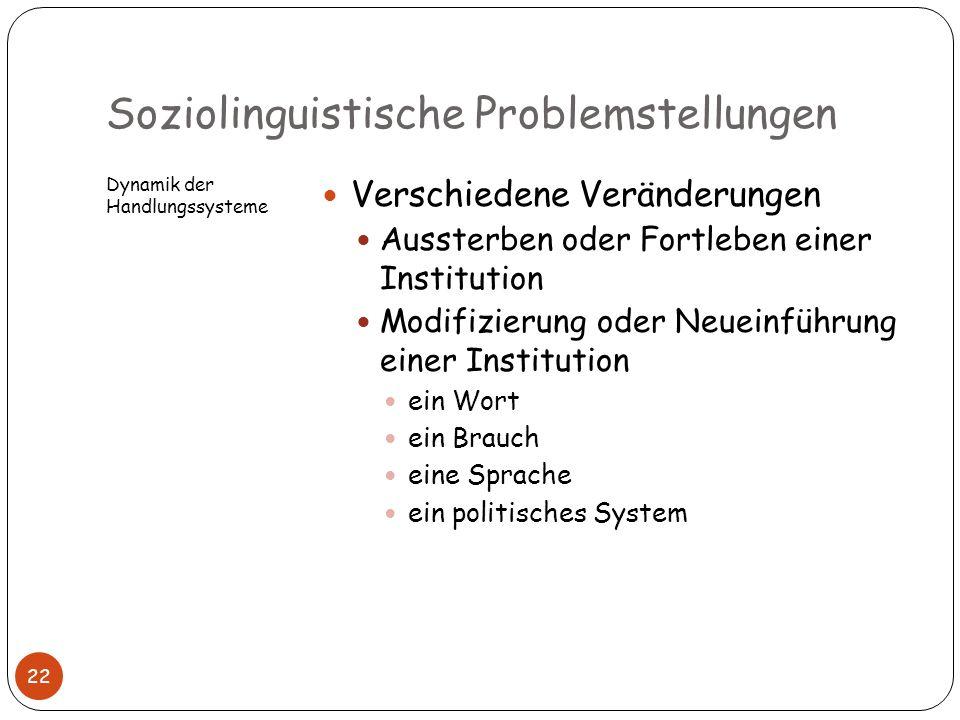 Soziolinguistische Problemstellungen Dynamik der Handlungssysteme Verschiedene Veränderungen Aussterben oder Fortleben einer Institution Modifizierung