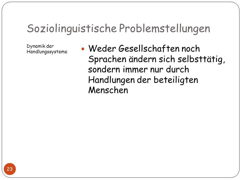 Soziolinguistische Problemstellungen Dynamik der Handlungssysteme Weder Gesellschaften noch Sprachen ändern sich selbsttätig, sondern immer nur durch