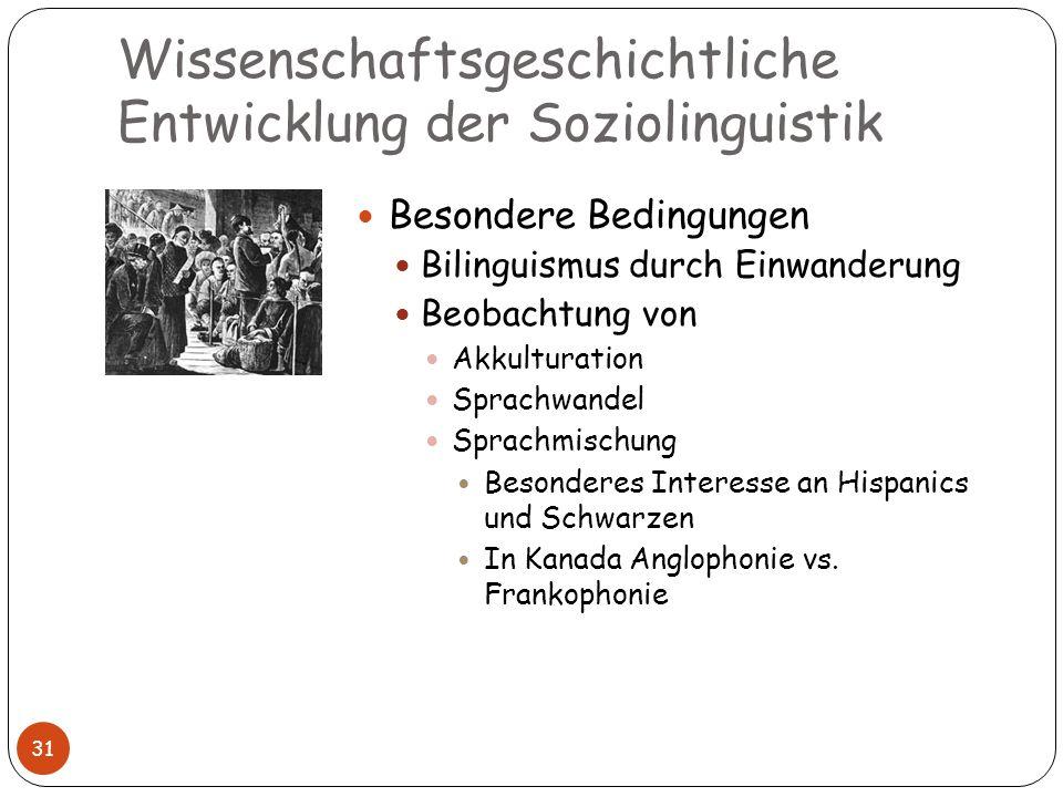 Wissenschaftsgeschichtliche Entwicklung der Soziolinguistik 31 Besondere Bedingungen Bilinguismus durch Einwanderung Beobachtung von Akkulturation Spr