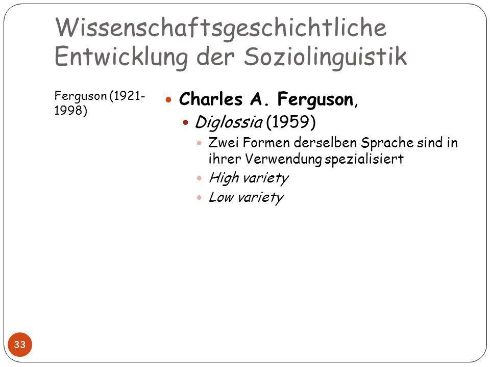 Wissenschaftsgeschichtliche Entwicklung der Soziolinguistik Ferguson (1921- 1998) 33 Charles A. Ferguson, Diglossia (1959) Zwei Formen derselben Sprac