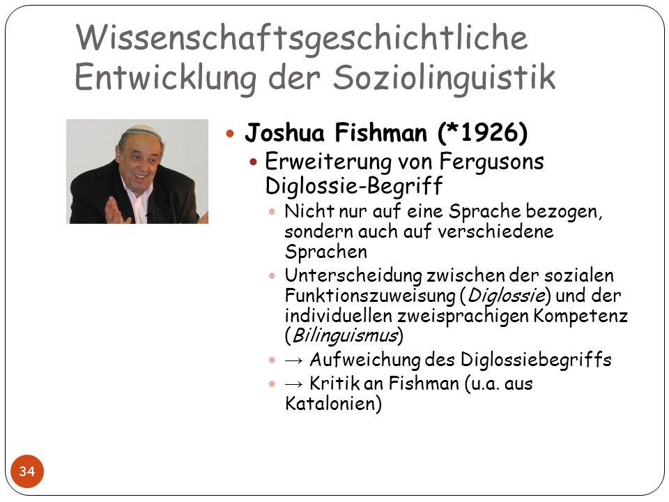 Wissenschaftsgeschichtliche Entwicklung der Soziolinguistik 34 Joshua Fishman (*1926) Erweiterung von Fergusons Diglossie-Begriff Nicht nur auf eine S