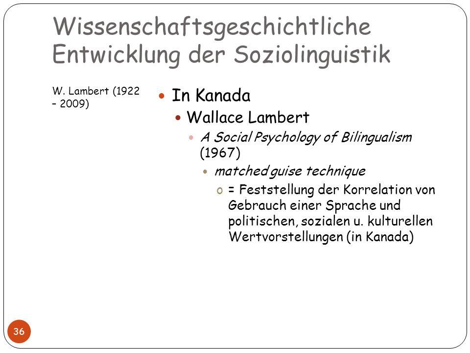Wissenschaftsgeschichtliche Entwicklung der Soziolinguistik W. Lambert (1922 – 2009) 36 In Kanada Wallace Lambert A Social Psychology of Bilingualism