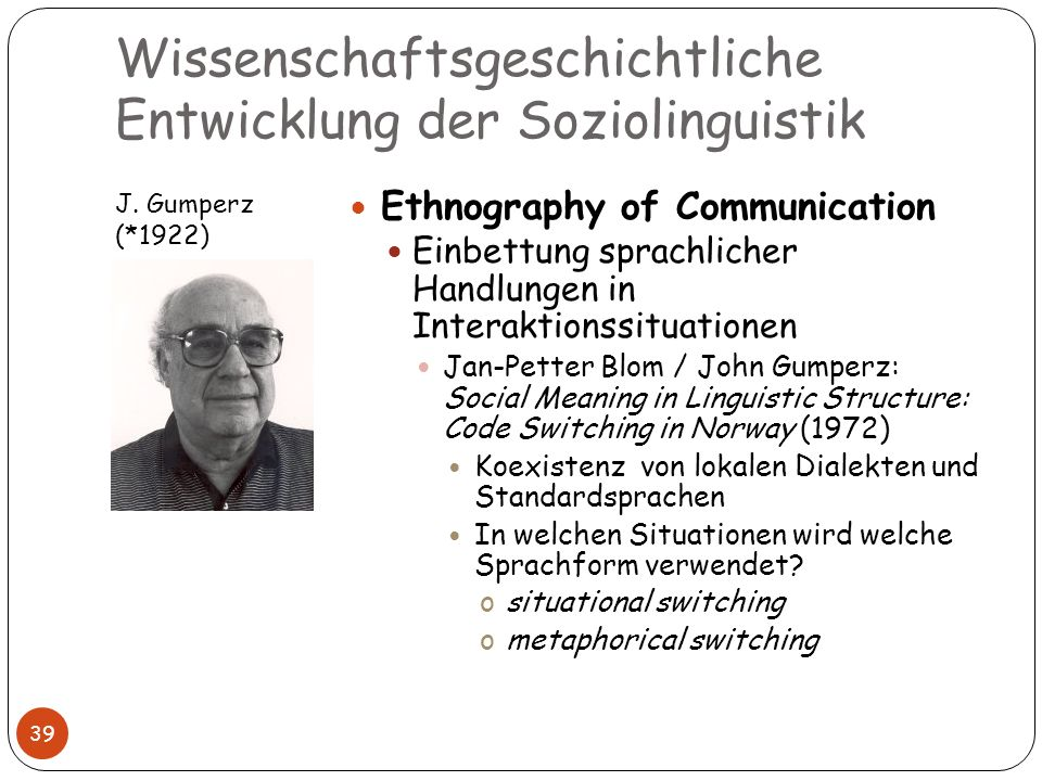Wissenschaftsgeschichtliche Entwicklung der Soziolinguistik J. Gumperz (*1922) 39 Ethnography of Communication Einbettung sprachlicher Handlungen in I