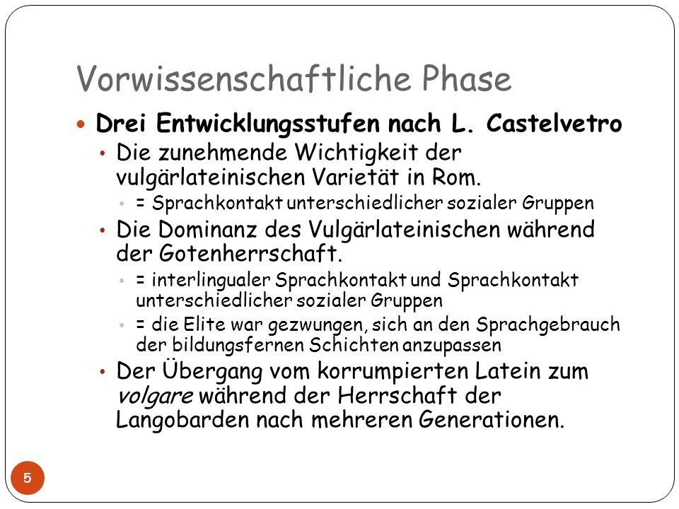 Vorwissenschaftliche Phase 5 Drei Entwicklungsstufen nach L. Castelvetro Die zunehmende Wichtigkeit der vulgärlateinischen Varietät in Rom. = Sprachko