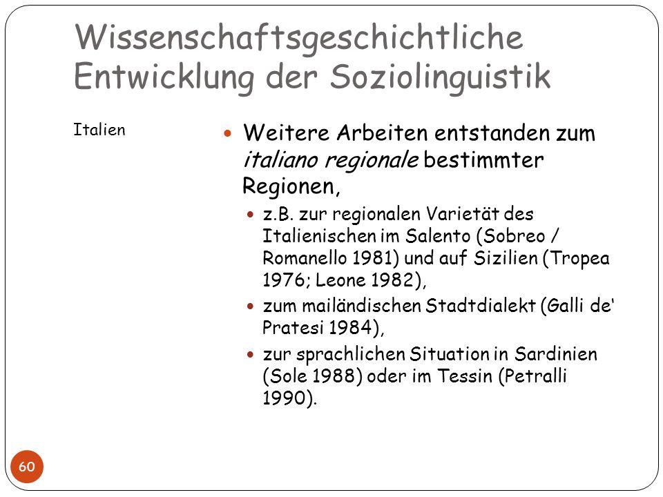 Wissenschaftsgeschichtliche Entwicklung der Soziolinguistik Italien 60 Weitere Arbeiten entstanden zum italiano regionale bestimmter Regionen, z.B. zu