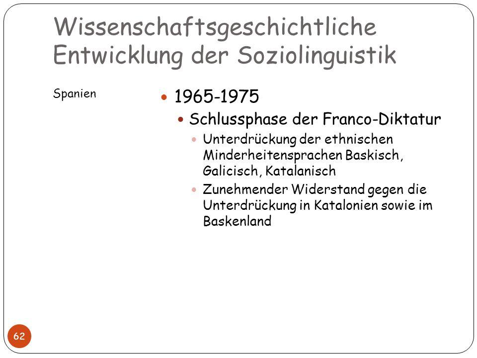 Wissenschaftsgeschichtliche Entwicklung der Soziolinguistik Spanien 62 1965-1975 Schlussphase der Franco-Diktatur Unterdrückung der ethnischen Minderh