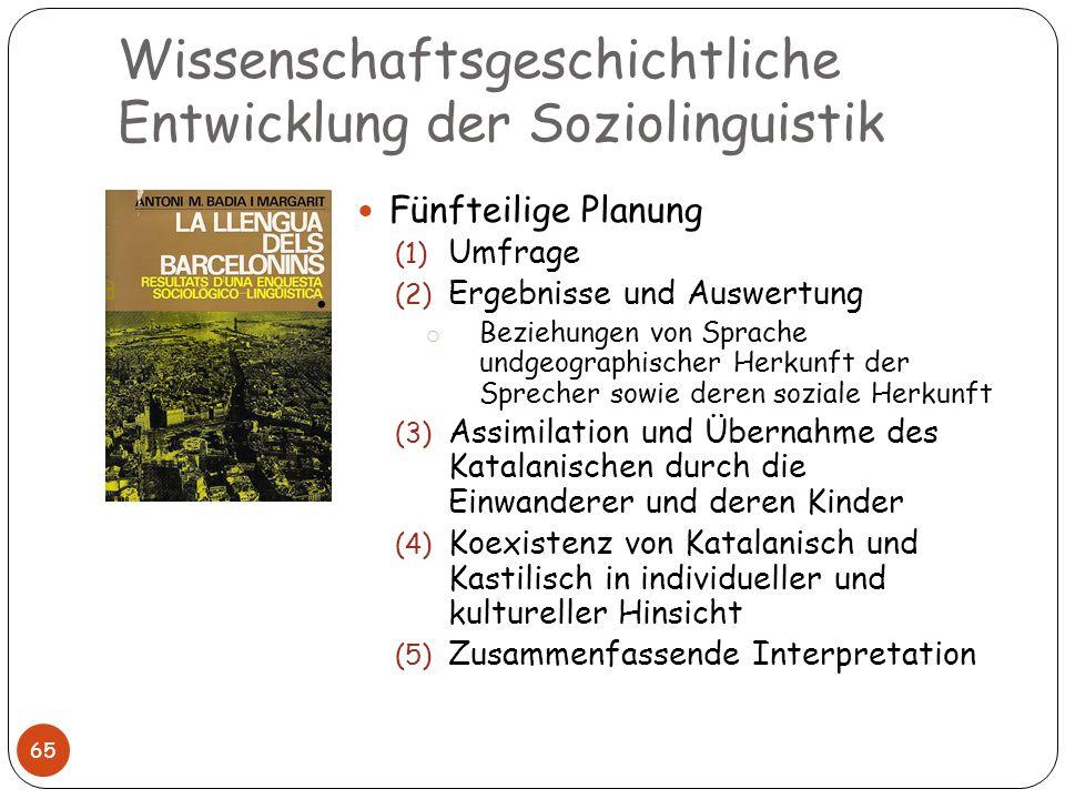 Wissenschaftsgeschichtliche Entwicklung der Soziolinguistik 65 Fünfteilige Planung (1) Umfrage (2) Ergebnisse und Auswertung o Beziehungen von Sprache