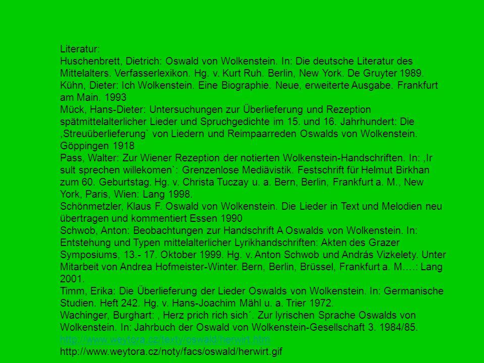 Literatur: Huschenbrett, Dietrich: Oswald von Wolkenstein. In: Die deutsche Literatur des Mittelalters. Verfasserlexikon. Hg. v. Kurt Ruh. Berlin, New