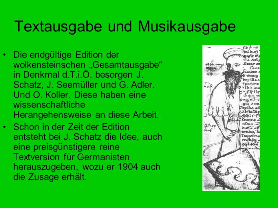 Textausgabe und Musikausgabe Die endgültige Edition der wolkensteinschen Gesamtausgabe in Denkmal d.T.i.Ö. besorgen J. Schatz, J. Seemüller und G. Adl