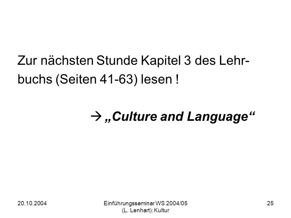 20.10.2004Einführungsseminar WS 2004/05 (L. Lenhart): Kultur 25 Zur nächsten Stunde Kapitel 3 des Lehr- buchs (Seiten 41-63) lesen ! Culture and Langu