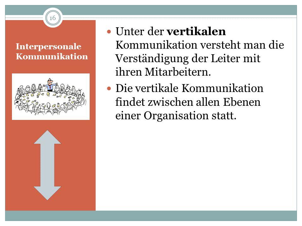 Interpersonale Kommunikation Unter der vertikalen Kommunikation versteht man die Verständigung der Leiter mit ihren Mitarbeitern. Die vertikale Kommun