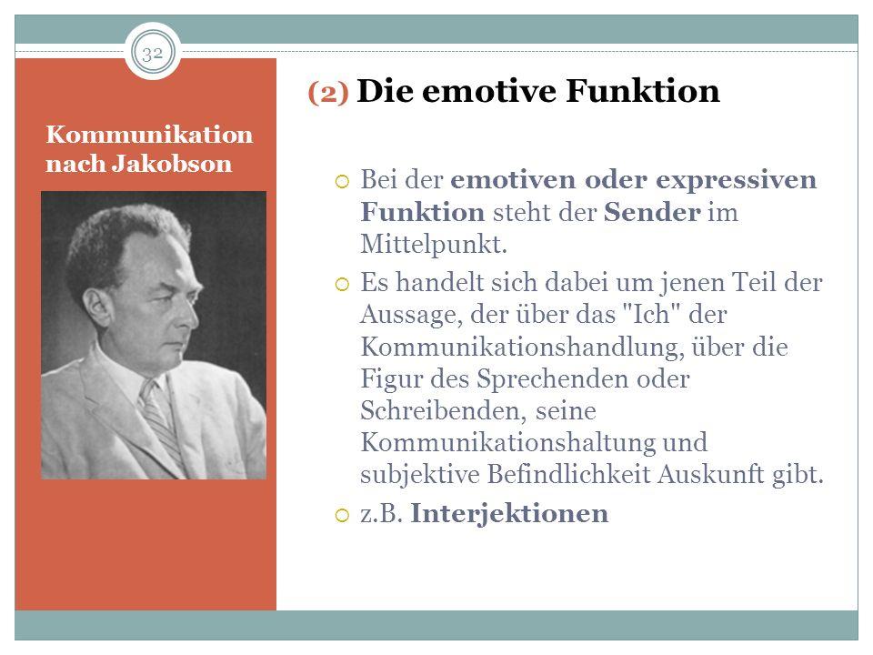 Kommunikation nach Jakobson (2) Die emotive Funktion Bei der emotiven oder expressiven Funktion steht der Sender im Mittelpunkt. Es handelt sich dabei