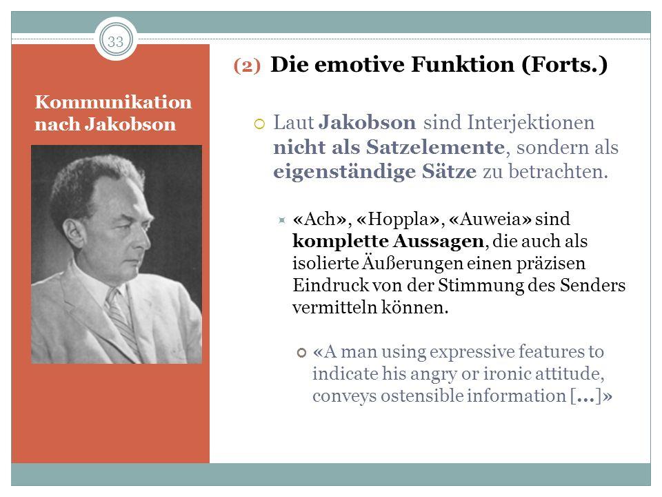 Kommunikation nach Jakobson (2) Die emotive Funktion (Forts.) Laut Jakobson sind Interjektionen nicht als Satzelemente, sondern als eigenständige Sätz