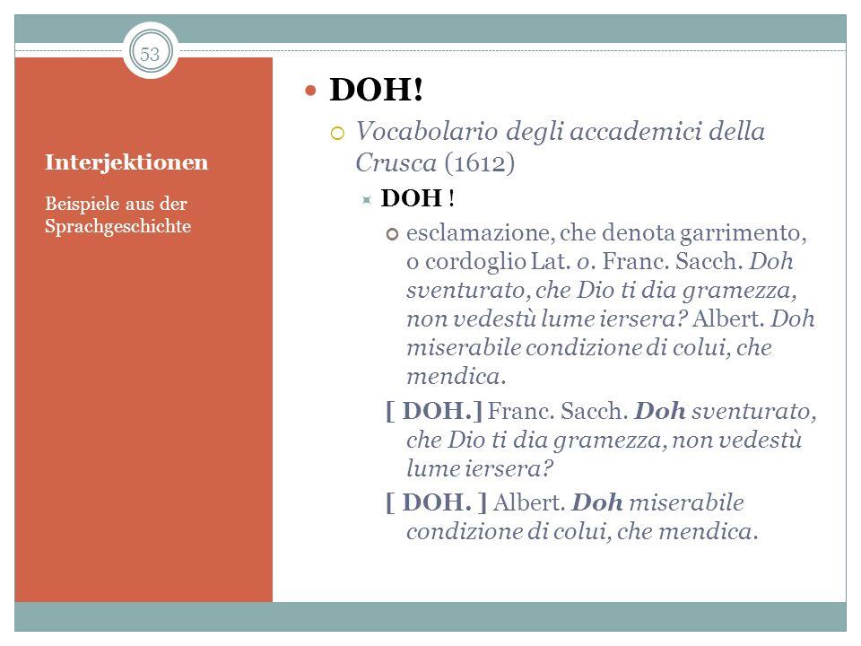 Interjektionen Beispiele aus der Sprachgeschichte DOH! Vocabolario degli accademici della Crusca (1612) DOH ! esclamazione, che denota garrimento, o c