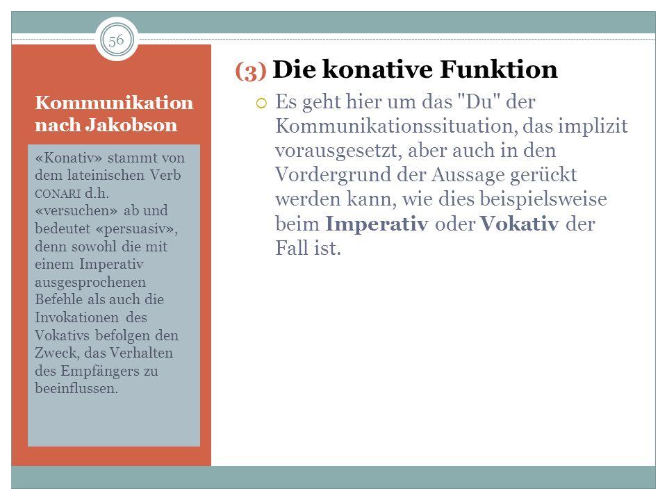 Kommunikation nach Jakobson «Konativ» stammt von dem lateinischen Verb CONARI d.h. «versuchen» ab und bedeutet «persuasiv», denn sowohl die mit einem