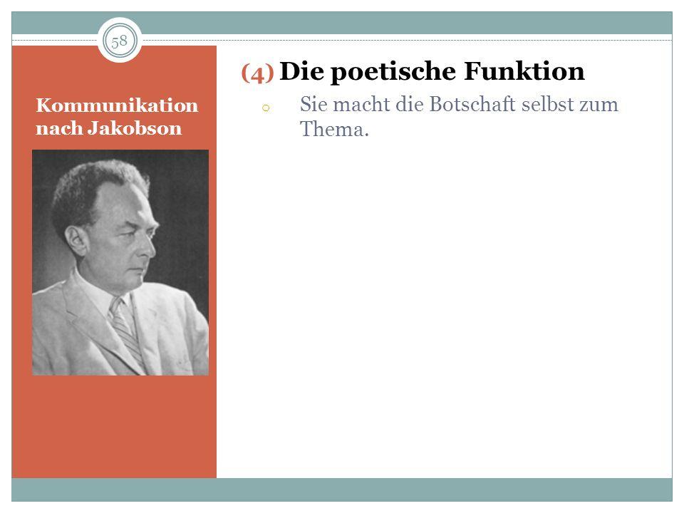 Kommunikation nach Jakobson (4) Die poetische Funktion o Sie macht die Botschaft selbst zum Thema. 58