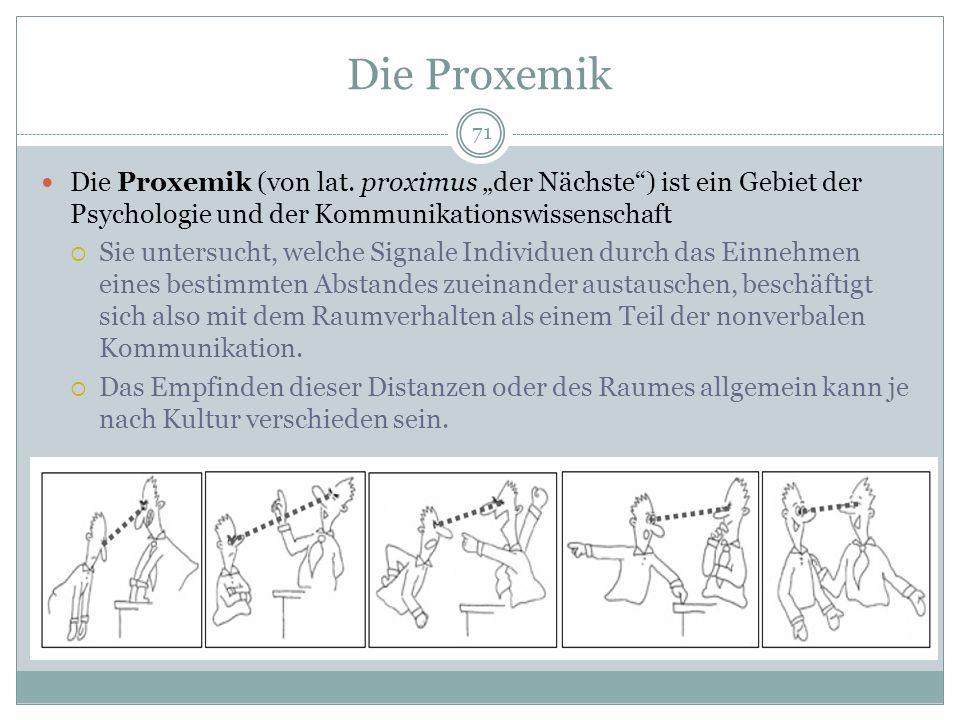 Die Proxemik 71 Die Proxemik (von lat. proximus der Nächste) ist ein Gebiet der Psychologie und der Kommunikationswissenschaft Sie untersucht, welche