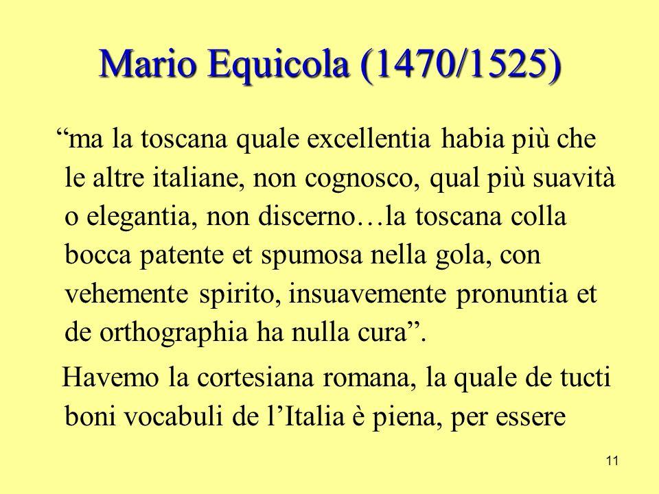 11 Mario Equicola (1470/1525) ma la toscana quale excellentia habia più che le altre italiane, non cognosco, qual più suavità o elegantia, non discerno…la toscana colla bocca patente et spumosa nella gola, con vehemente spirito, insuavemente pronuntia et de orthographia ha nulla cura.