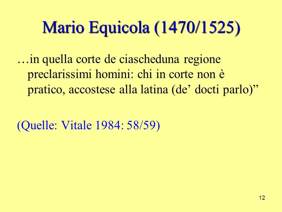 12 Mario Equicola (1470/1525) … in quella corte de ciascheduna regione preclarissimi homini: chi in corte non è pratico, accostese alla latina (de docti parlo) (Quelle: Vitale 1984: 58/59)