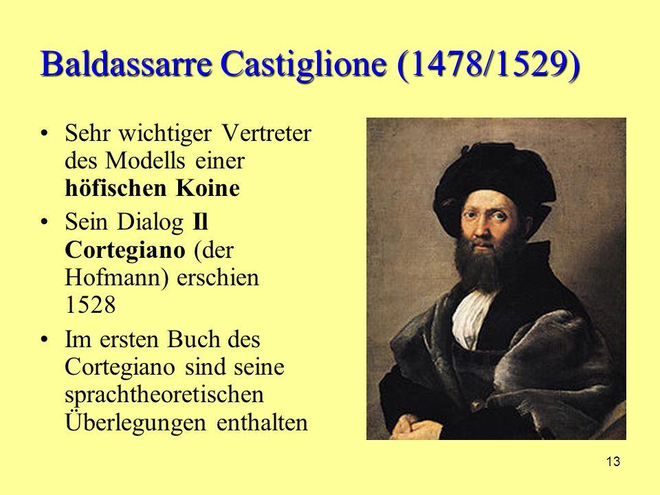 13 Baldassarre Castiglione (1478/1529) Sehr wichtiger Vertreter des Modells einer höfischen Koine Sein Dialog Il Cortegiano (der Hofmann) erschien 1528 Im ersten Buch des Cortegiano sind seine sprachtheoretischen Überlegungen enthalten