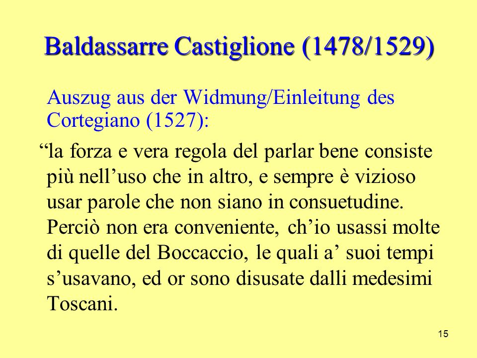 15 Baldassarre Castiglione (1478/1529) Auszug aus der Widmung/Einleitung des Cortegiano (1527): la forza e vera regola del parlar bene consiste più nelluso che in altro, e sempre è vizioso usar parole che non siano in consuetudine.