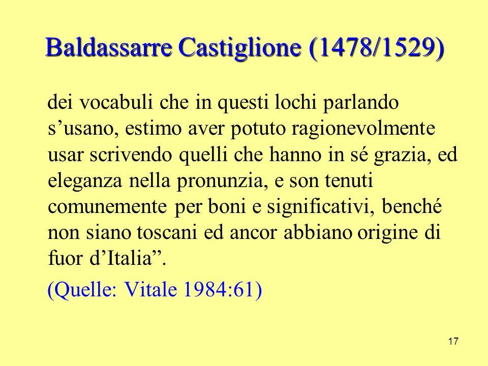 17 Baldassarre Castiglione (1478/1529) dei vocabuli che in questi lochi parlando susano, estimo aver potuto ragionevolmente usar scrivendo quelli che hanno in sé grazia, ed eleganza nella pronunzia, e son tenuti comunemente per boni e significativi, benché non siano toscani ed ancor abbiano origine di fuor dItalia.
