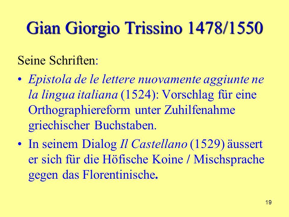 19 Gian Giorgio Trissino 1478/1550 Seine Schriften: Epistola de le lettere nuovamente aggiunte ne la lingua italiana (1524): Vorschlag für eine Orthographiereform unter Zuhilfenahme griechischer Buchstaben.