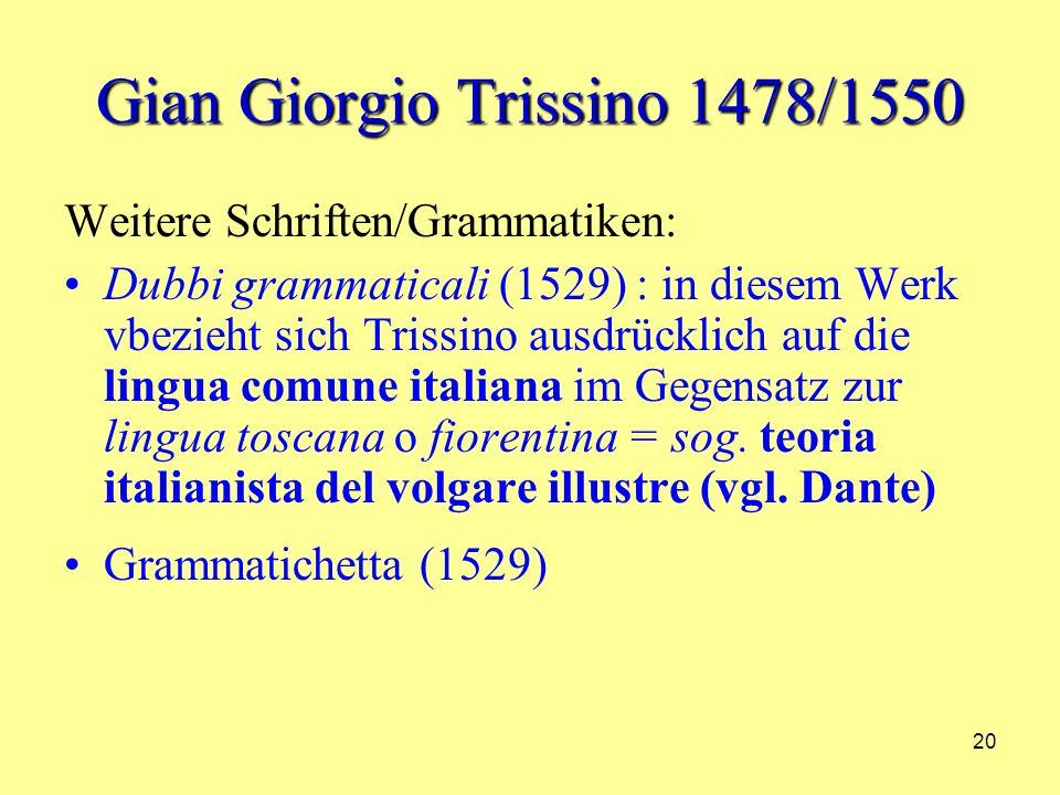 20 Gian Giorgio Trissino 1478/1550 Weitere Schriften/Grammatiken: Dubbi grammaticali (1529) : in diesem Werk vbezieht sich Trissino ausdrücklich auf die lingua comune italiana im Gegensatz zur lingua toscana o fiorentina = sog.
