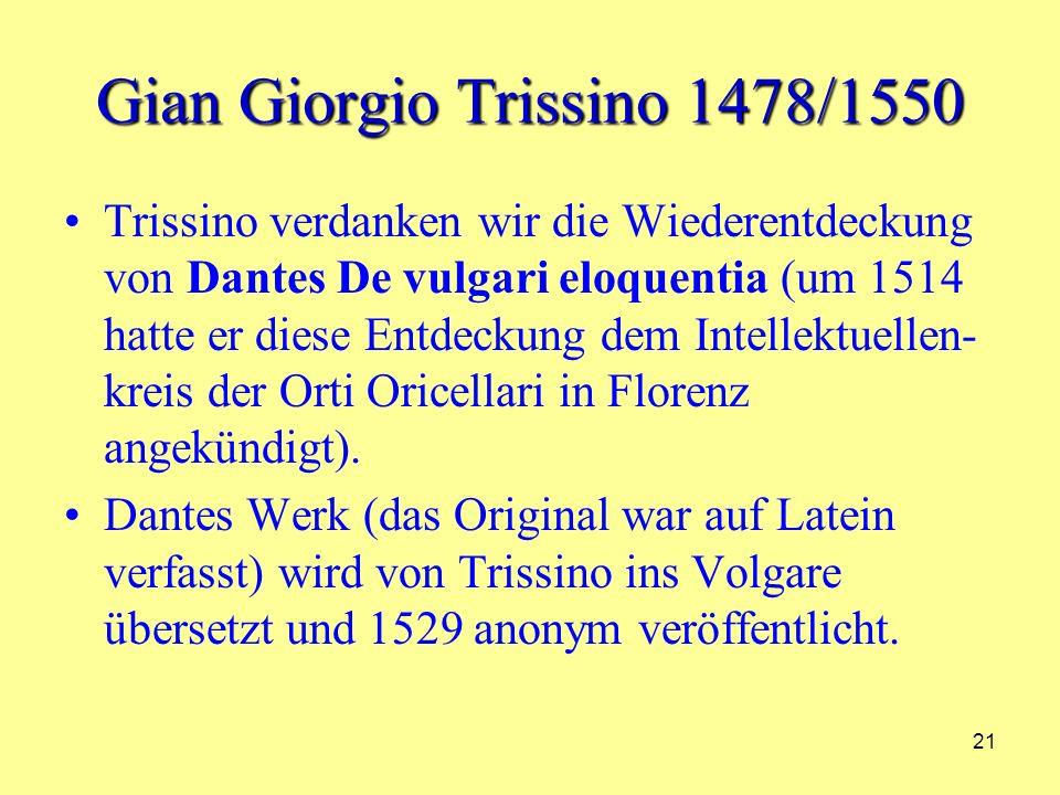 21 Gian Giorgio Trissino 1478/1550 Trissino verdanken wir die Wiederentdeckung von Dantes De vulgari eloquentia (um 1514 hatte er diese Entdeckung dem Intellektuellen- kreis der Orti Oricellari in Florenz angekündigt).
