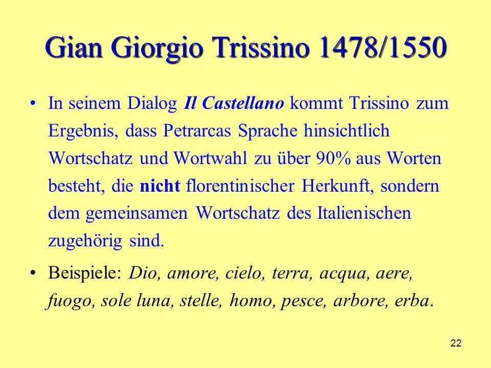 22 Gian Giorgio Trissino 1478/1550 In seinem Dialog Il Castellano kommt Trissino zum Ergebnis, dass Petrarcas Sprache hinsichtlich Wortschatz und Wortwahl zu über 90% aus Worten besteht, die nicht florentinischer Herkunft, sondern dem gemeinsamen Wortschatz des Italienischen zugehörig sind.