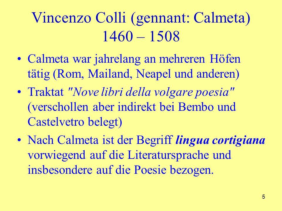 5 Vincenzo Colli (gennant: Calmeta) 1460 – 1508 Calmeta war jahrelang an mehreren Höfen tätig (Rom, Mailand, Neapel und anderen) Traktat Nove libri della volgare poesia (verschollen aber indirekt bei Bembo und Castelvetro belegt) Nach Calmeta ist der Begriff lingua cortigiana vorwiegend auf die Literatursprache und insbesondere auf die Poesie bezogen.