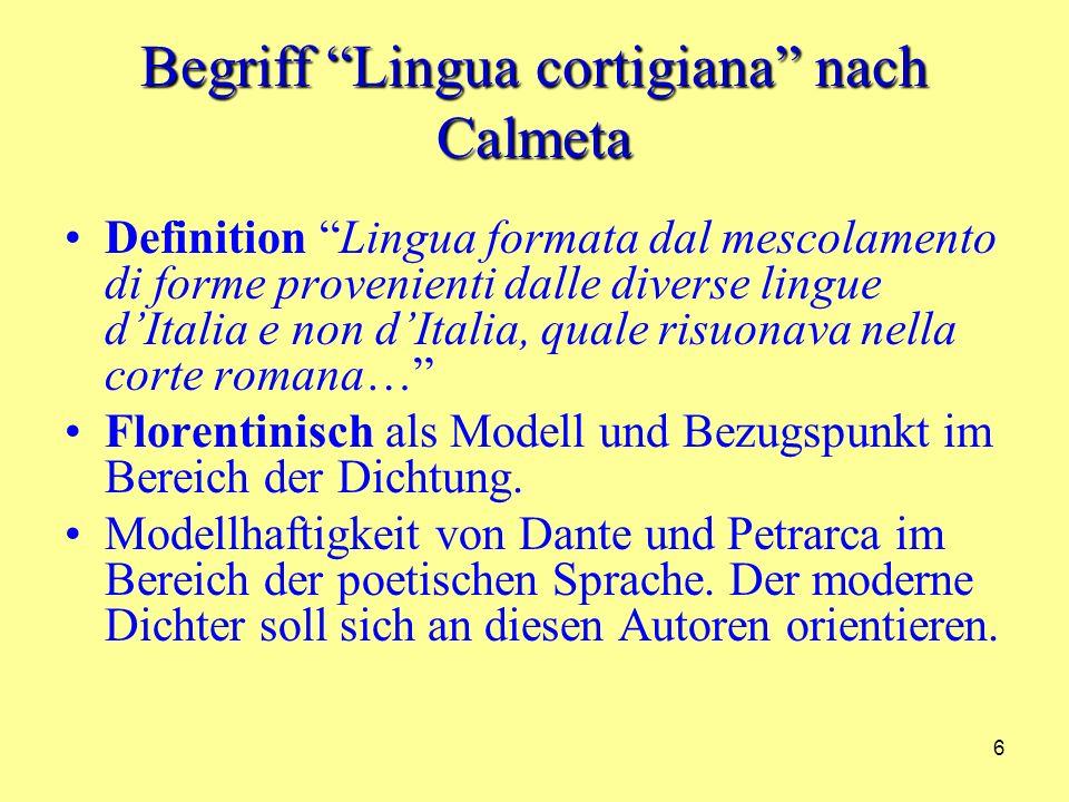 6 Begriff Lingua cortigiana nach Calmeta Definition Lingua formata dal mescolamento di forme provenienti dalle diverse lingue dItalia e non dItalia, quale risuonava nella corte romana… Florentinisch als Modell und Bezugspunkt im Bereich der Dichtung.
