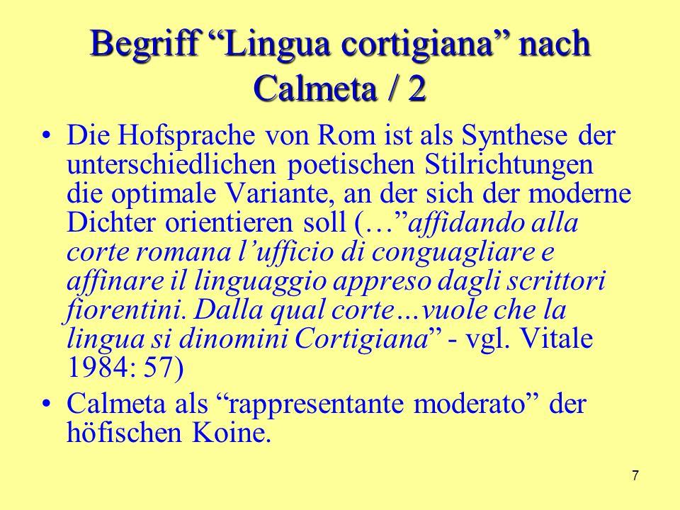 7 Begriff Lingua cortigiana nach Calmeta / 2 Die Hofsprache von Rom ist als Synthese der unterschiedlichen poetischen Stilrichtungen die optimale Variante, an der sich der moderne Dichter orientieren soll (…affidando alla corte romana lufficio di conguagliare e affinare il linguaggio appreso dagli scrittori fiorentini.