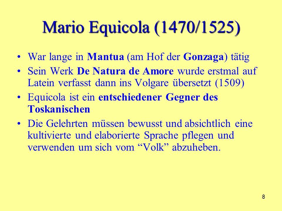 8 Mario Equicola (1470/1525) War lange in Mantua (am Hof der Gonzaga) tätig Sein Werk De Natura de Amore wurde erstmal auf Latein verfasst dann ins Volgare übersetzt (1509) Equicola ist ein entschiedener Gegner des Toskanischen Die Gelehrten müssen bewusst und absichtlich eine kultivierte und elaborierte Sprache pflegen und verwenden um sich vom Volk abzuheben.