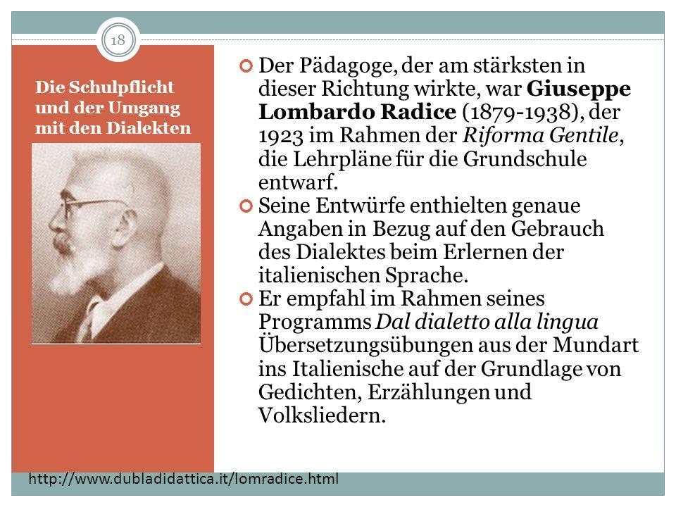 Die Schulpflicht und der Umgang mit den Dialekten Der Pädagoge, der am stärksten in dieser Richtung wirkte, war Giuseppe Lombardo Radice (1879-1938), der 1923 im Rahmen der Riforma Gentile, die Lehrpläne für die Grundschule entwarf.