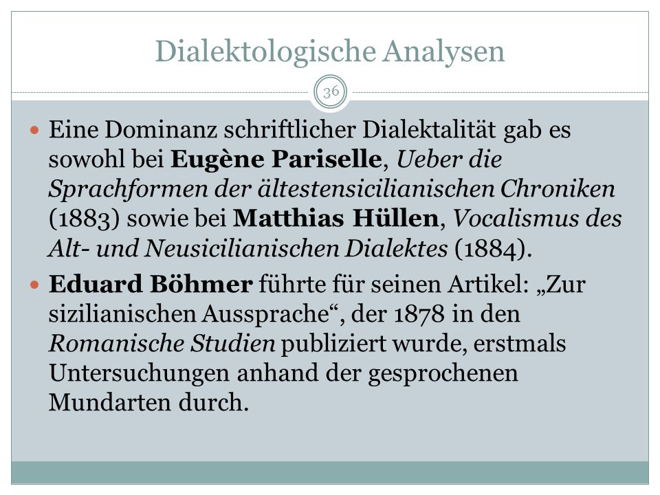 Dialektologische Analysen Eine Dominanz schriftlicher Dialektalität gab es sowohl bei Eugène Pariselle, Ueber die Sprachformen der ältestensicilianischen Chroniken (1883) sowie bei Matthias Hüllen, Vocalismus des Alt- und Neusicilianischen Dialektes (1884).