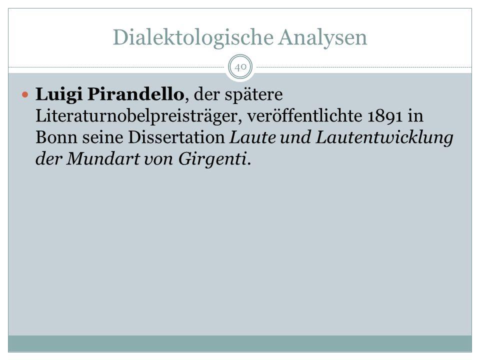 Dialektologische Analysen Luigi Pirandello, der spätere Literaturnobelpreisträger, veröffentlichte 1891 in Bonn seine Dissertation Laute und Lautentwicklung der Mundart von Girgenti.