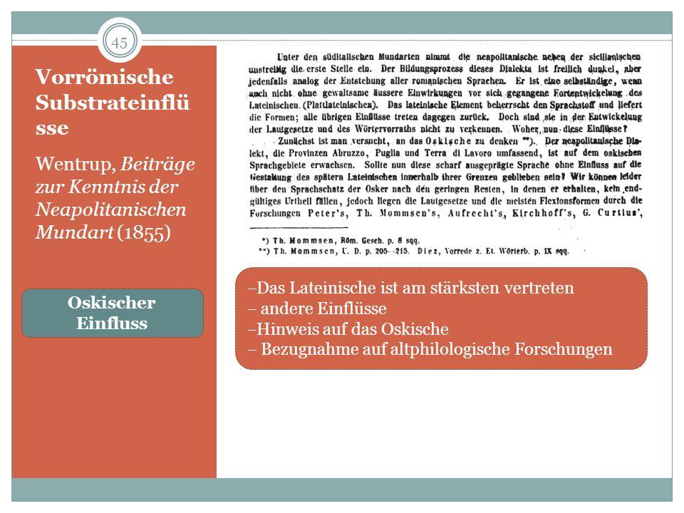 Vorrömische Substrateinflü sse Wentrup, Beiträge zur Kenntnis der Neapolitanischen Mundart (1855) 45 Das Lateinische ist am stärksten vertreten andere Einflüsse Hinweis auf das Oskische Bezugnahme auf altphilologische Forschungen Oskischer Einfluss