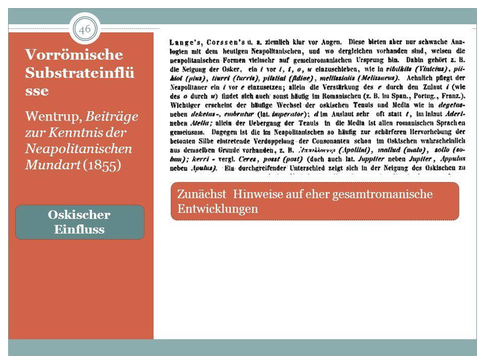 Vorrömische Substrateinflü sse Wentrup, Beiträge zur Kenntnis der Neapolitanischen Mundart (1855) 46 Zunächst Hinweise auf eher gesamtromanische Entwicklungen Oskischer Einfluss