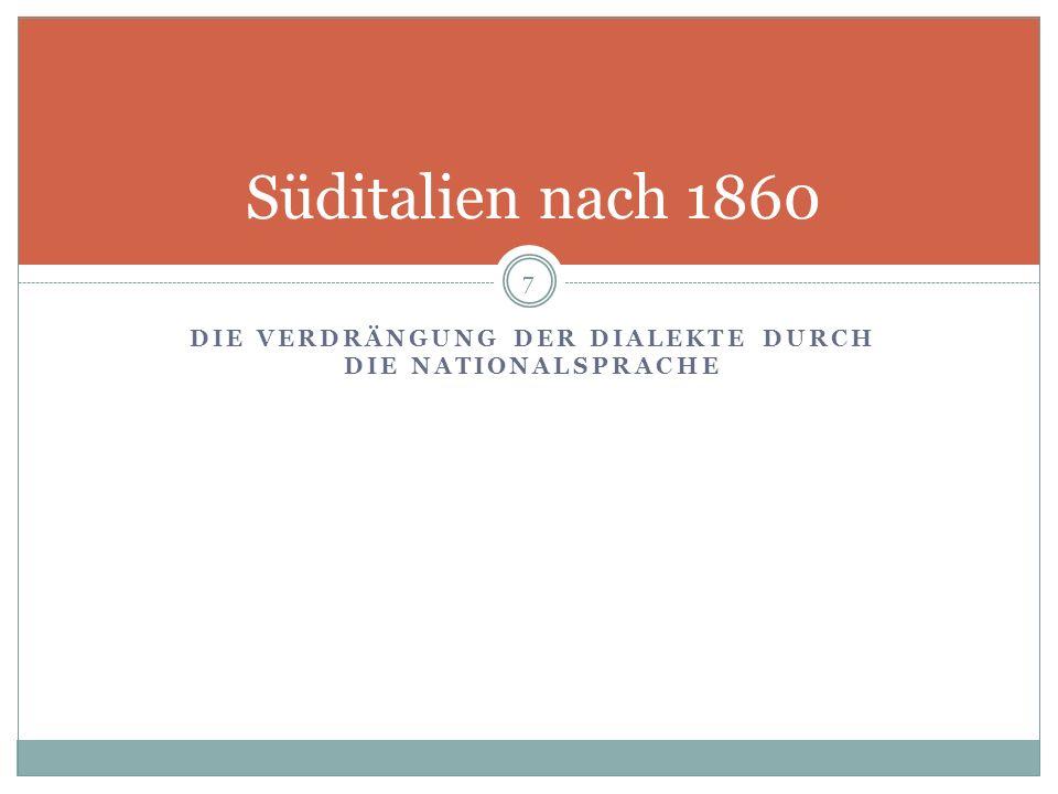 DIE VERDRÄNGUNG DER DIALEKTE DURCH DIE NATIONALSPRACHE Süditalien nach 1860 7